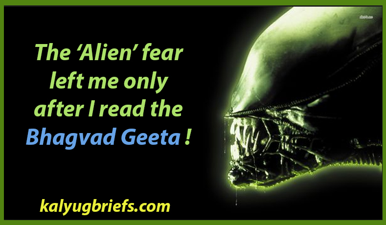 The 'Alien' fear left me only after I read the Bhagvad Geeta !