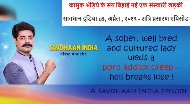 A sober, well bred & cultured lady weds a porn addict creep – Savdhaan India episode!