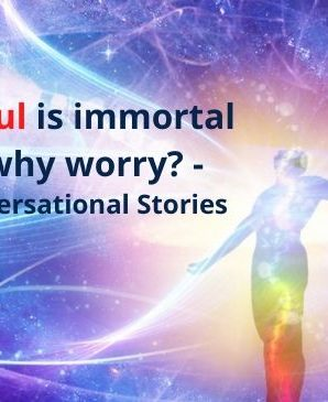When Soul is immortal – then why worry?